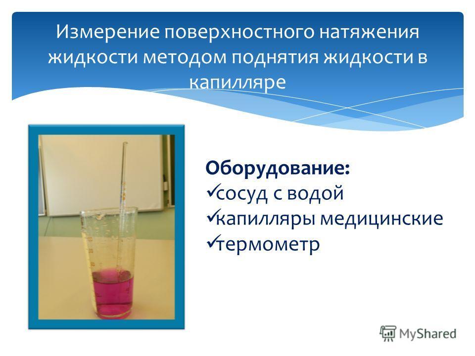 Измерение поверхностного натяжения жидкости методом поднятия жидкости в капилляре Оборудование: сосуд с водой капилляры медицинские термометр