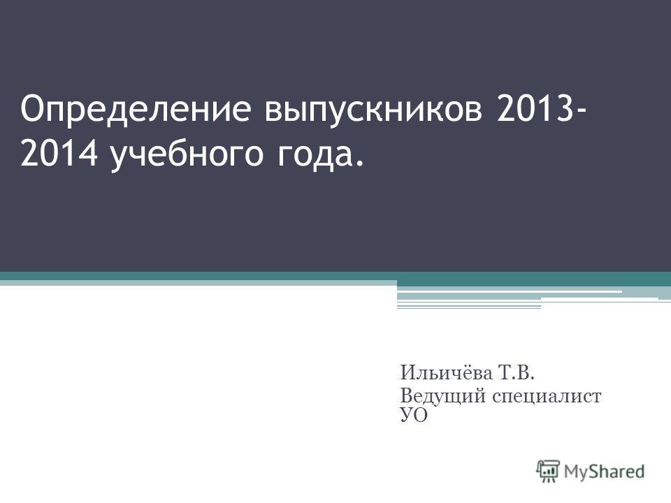 Определение выпускников 2013- 2014 учебного года. Ильичёва Т.В. Ведущий специалист УО