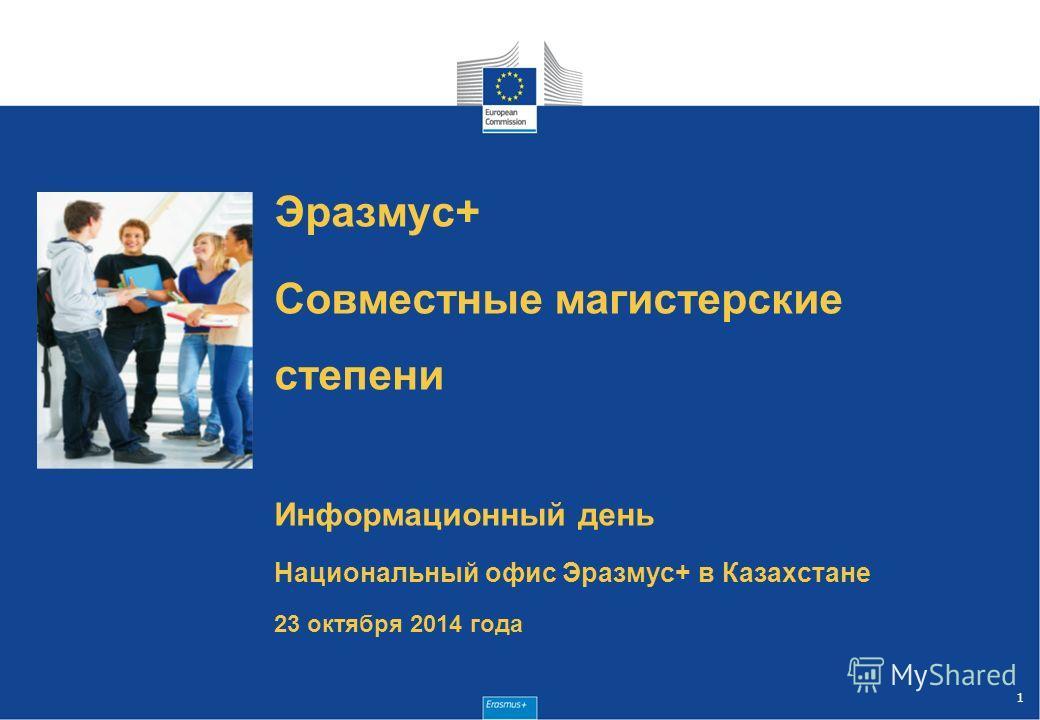 Эразмус+ Совместные магистерские степени Информационный день Национальный офис Эразмус+ в Казахстане 23 октября 2014 года 1