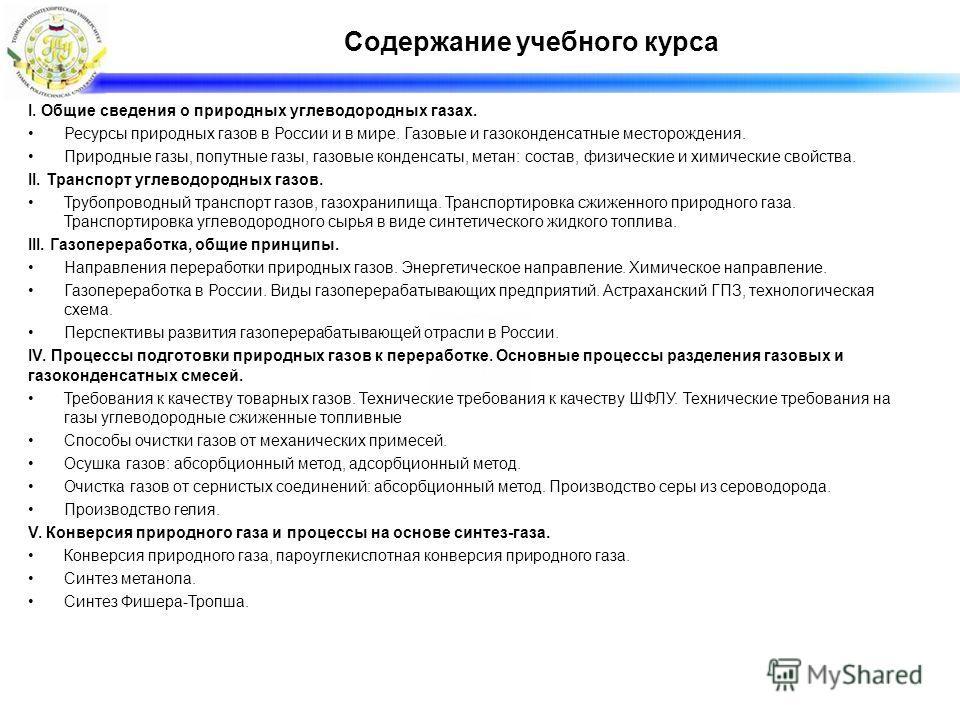 Содержание учебного курса I. Общие сведения о природных углеводородных газах. Ресурсы природных газов в России и в мире. Газовые и газоконденсатные месторождения. Природные газы, попутные газы, газовые конденсаты, метан: состав, физические и химическ