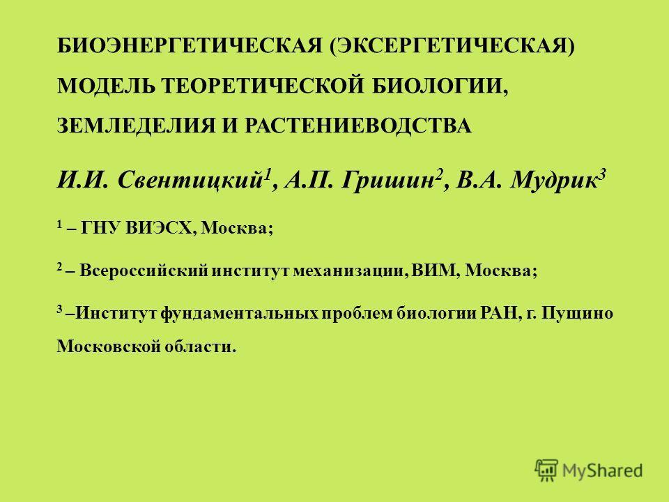 БИОЭНЕРГЕТИЧЕСКАЯ (ЭКСЕРГЕТИЧЕСКАЯ) МОДЕЛЬ ТЕОРЕТИЧЕСКОЙ БИОЛОГИИ, ЗЕМЛЕДЕЛИЯ И РАСТЕНИЕВОДСТВА И.И. Свентицкий 1, А.П. Гришин 2, В.А. Мудрик 3 1 – ГНУ ВИЭСХ, Москва; 2 – Всероссийский институт механизации, ВИМ, Москва; 3 –Институт фундаментальных пр