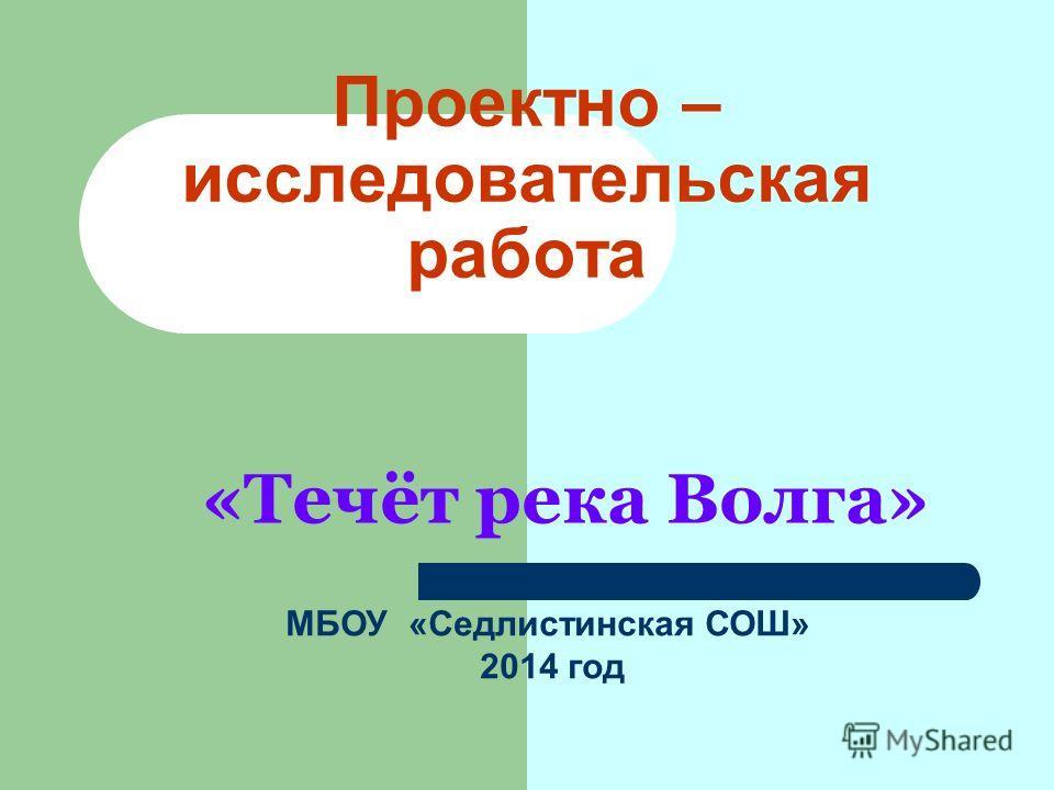 Проектно – исследовательская работа «Течёт река Волга» МБОУ «Седлистинская СОШ» 2014 год