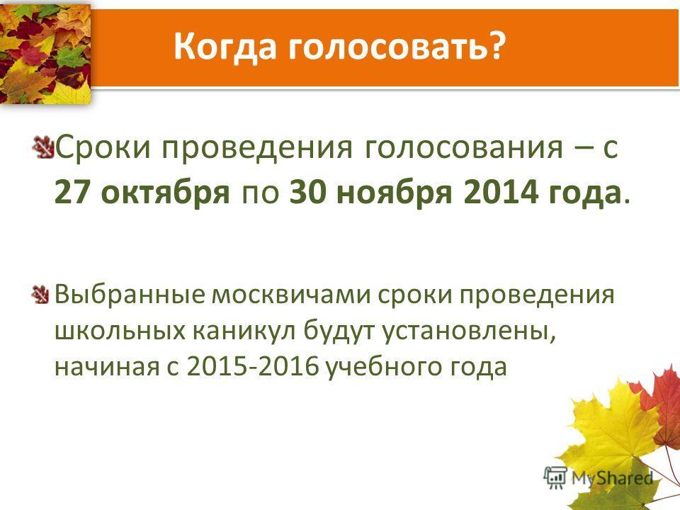 Когда голосовать? Сроки проведения голосования – с 27 октября по 30 ноября 2014 года. Выбранные москвичами сроки проведения школьных каникул будут установлены, начиная с 2015-2016 учебного года