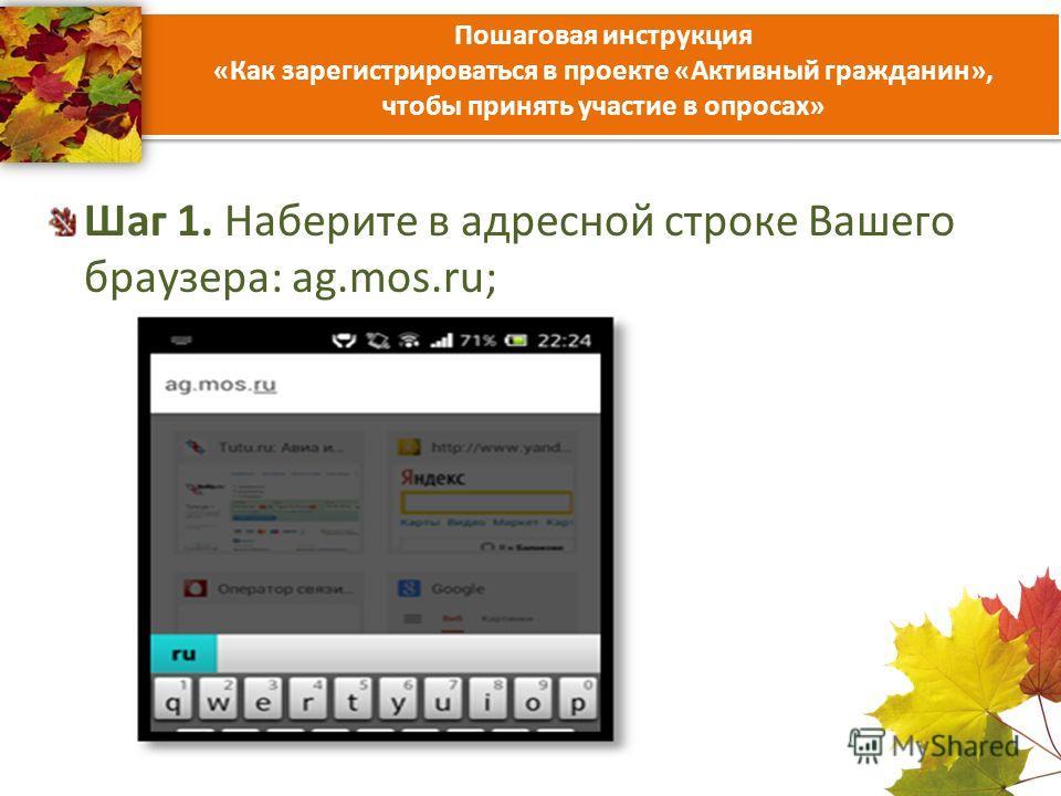 Пошаговая инструкция «Как зарегистрироваться в проекте «Активный гражданин», чтобы принять участие в опросах» Шаг 1. Наберите в адресной строке Вашего браузера: ag.mos.ru;
