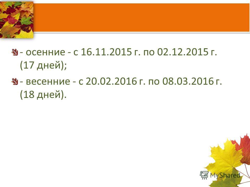 - осенние - с 16.11.2015 г. по 02.12.2015 г. (17 дней); - весенние - с 20.02.2016 г. по 08.03.2016 г. (18 дней).
