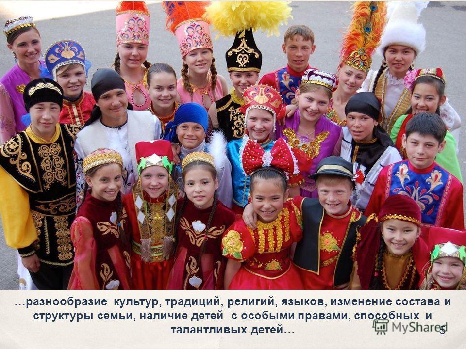 …разнообразие культур, традиций, религий, языков, изменение состава и структуры семьи, наличие детей с особыми правами, способных и талантливых детей… 5