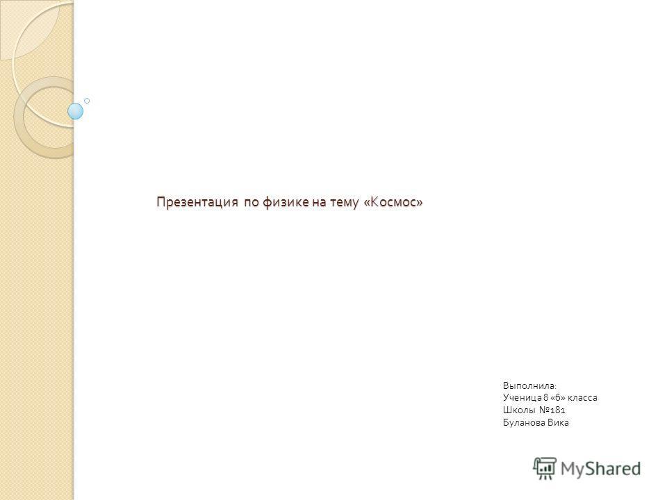 Презентация по физике на тему « Космос » Выполнила : Ученица 8 « б » класса Школы 181 Буланова Вика