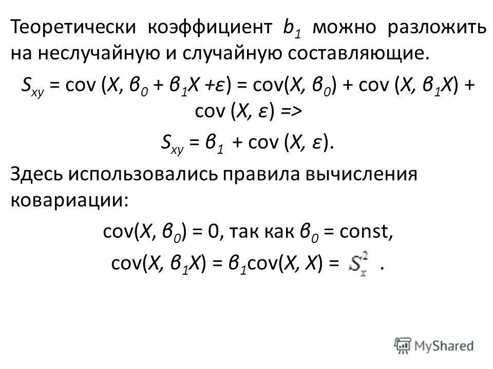 Теоретически коэффициент b 1 можно разложить на неслучайную и случайную составляющие. S xy = cov (X, β 0 + β 1 X +ε) = cov(X, β 0 ) + cov (X, β 1 X) + cov (X, ε) => S xy = β 1 + cov (X, ε). Здесь использовались правила вычисления ковариации: cov(X,