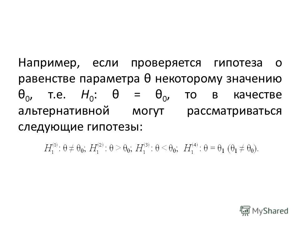 Например, если проверяется гипотеза о равенстве параметра θ некоторому значению θ 0, т.е. Н 0 : θ = θ 0, то в качестве альтернативной могут рассматриваться следующие гипотезы: