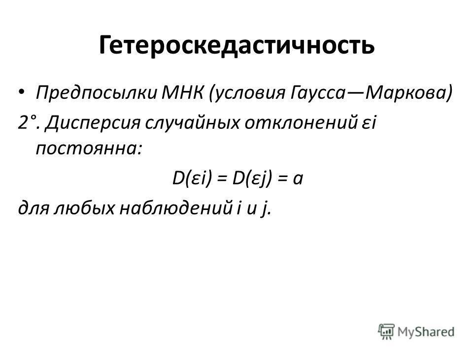 Гетероскедастичность Предпосылки МНК (условия Гаусса Маркова) 2°. Дисперсия случайных отклонений εi постоянна: D(εi) = D(εj) = а для любых наблюдений i и j.
