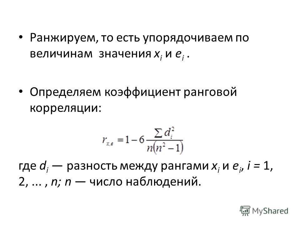 Ранжируем, то есть упорядочиваем по величинам значения x i и е i. Определяем коэффициент ранговой корреляции: где d i разность между рангами x i и е i, i = 1, 2,..., n; n число наблюдений.
