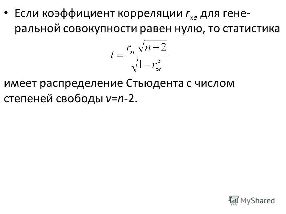 Если коэффициент корреляции r хe для гене ральной совокупности равен нулю, то статистика имеет распределение Стьюдента с числом степеней свободы v=n-2.