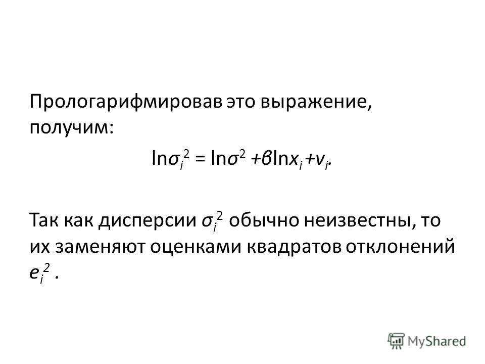 Прологарифмировав это выражение, получим: lnσ i 2 = lnσ 2 +βlnх i +v i. Так как дисперсии σ i 2 обычно неизвестны, то их заменяют оценками квадратов отклонений e i 2.