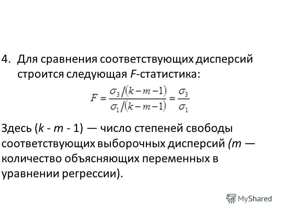 4. Для сравнения соответствующих дисперсий строится следующая F-статистика: Здесь (k - т - 1) число степеней свободы соответствующих выборочных дисперсий (т количество объясняющих переменных в уравнении регрессии).