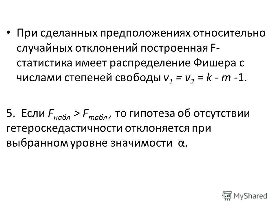 При сделанных предположениях относительно случайных отклонений построенная F- статистика имеет распределение Фишера с числами степеней свободы v 1 = v 2 = k - т -1. 5. Если F набл > F табл, то гипотеза об отсутствии гетероскедастичности отклоняется п