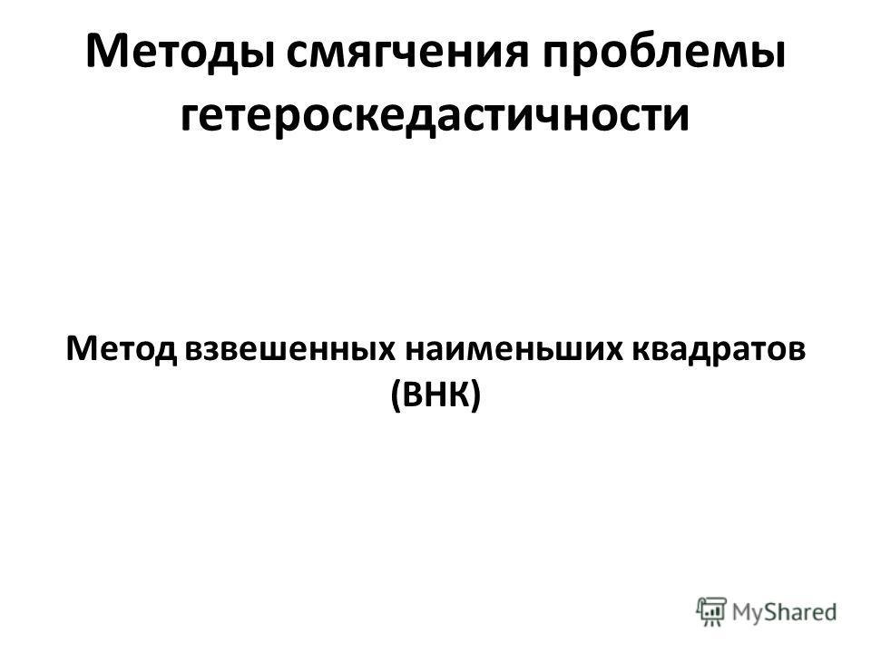 Методы смягчения проблемы гетероскедастичности Метод взвешенных наименьших квадратов (ВНК)