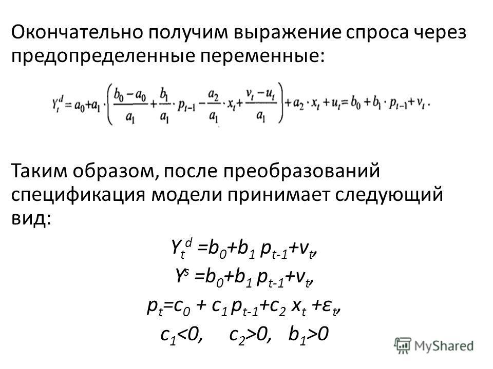 Окончательно получим выражение спроса через предопределенные переменные: Таким образом, после преобразований спецификация модели принимает следующий вид: Y t d =b 0 +b 1 p t-1 +v t, Y s =b 0 +b 1 p t-1 +v t, p t =c 0 + c 1 p t-1 +c 2 x t +ε t, с 1 0