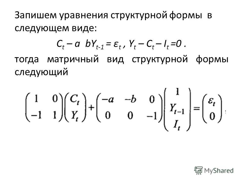 Запишем уравнения структурной формы в следующем виде: С t – a bY t-1 = ε t, Y t – C t – I t =0. тогда матричный вид структурной формы следующий