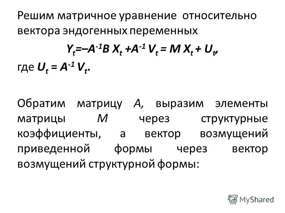 Решим матричное уравнение относительно вектора эндогенных переменных Y t =–A -1 B X t +A -1 V t = M X t + U t, где U t = A -1 V t. Обратим матрицу А, выразим элементы матрицы М через структурные коэффициенты, а вектор возмущений приведенной формы че
