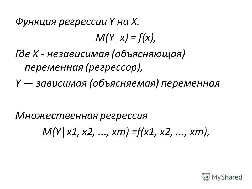Функция регрессии Y на X. M(Yx) = f(x), Где X - независимая (объясняющая) переменная (регрессор), Y зависимая (объясняемая) переменная Множественная регрессия M(Yx1, x2,..., хт) =f(x1, х 2,..., хт),