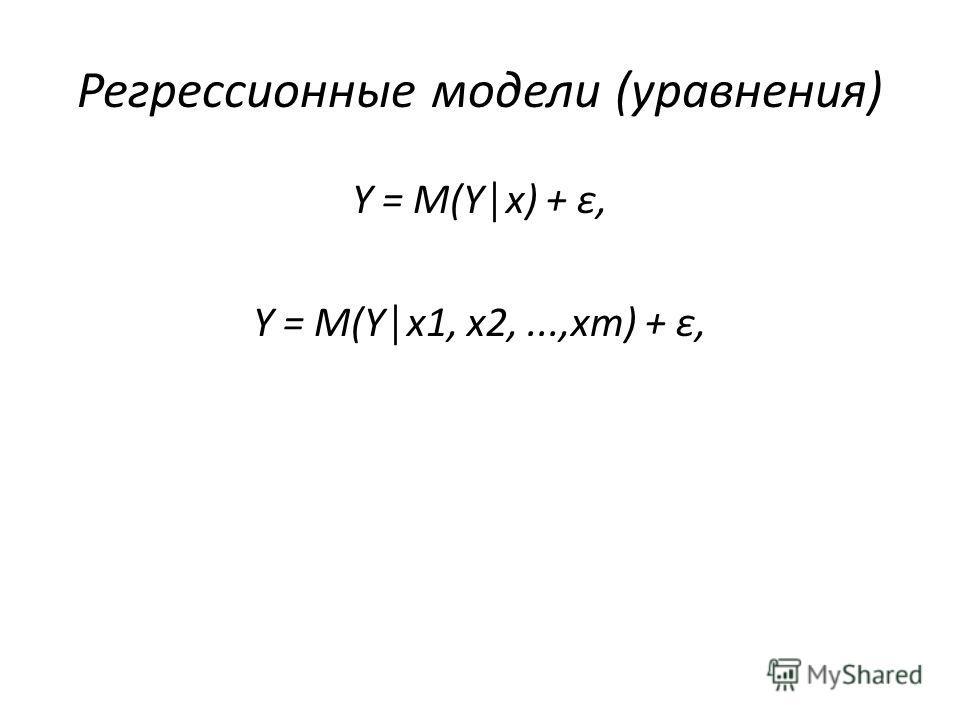 Регрессионные модели (уравнения) Y = M(Yx) + ε, Y = M(Yx1, x2,...,xm) + ε,