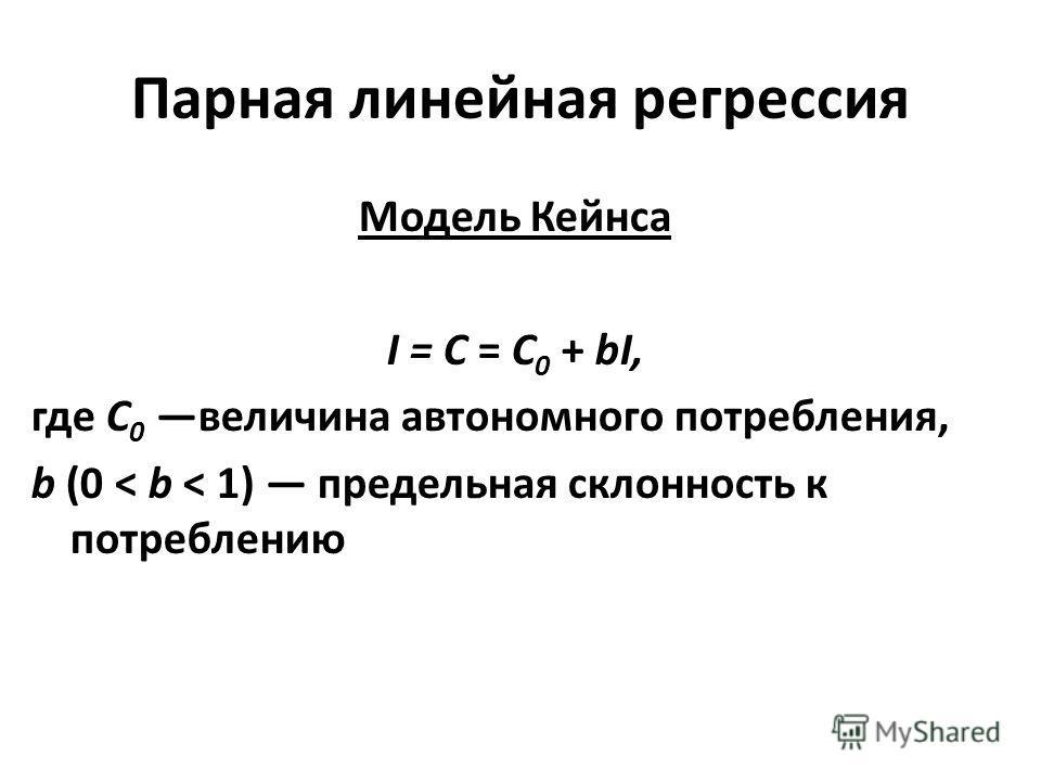 Парная линейная регрессия Модель Кейнса I = С = С 0 + bI, где С 0 величина автономного потребления, b (0 < b < 1) предельная склонность к потреблению