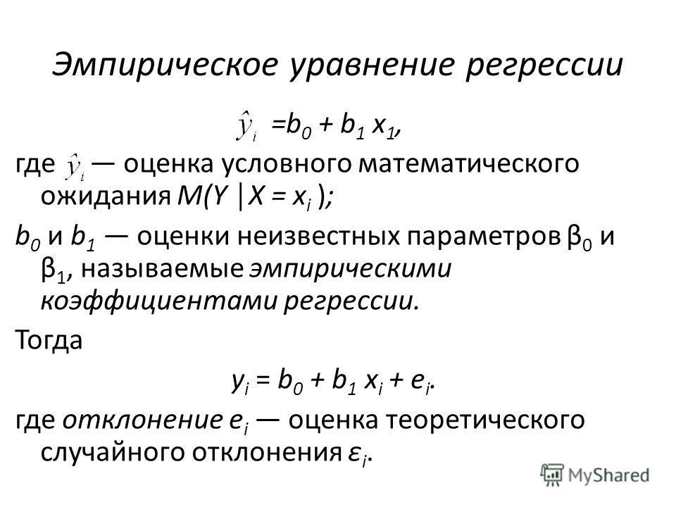 Эмпирическое уравнение регрессии =b 0 + b 1 x 1, где оценка условного математического ожидания M(Y X = x i ); b 0 и b 1 оценки неизвестных параметров β 0 и β 1, называемые эмпирическими коэффициентами регрессии. Тогда y i = b 0 + b 1 x i + e i. где о