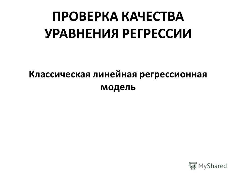 ПРОВЕРКА КАЧЕСТВА УРАВНЕНИЯ РЕГРЕССИИ Классическая линейная регрессионная модель