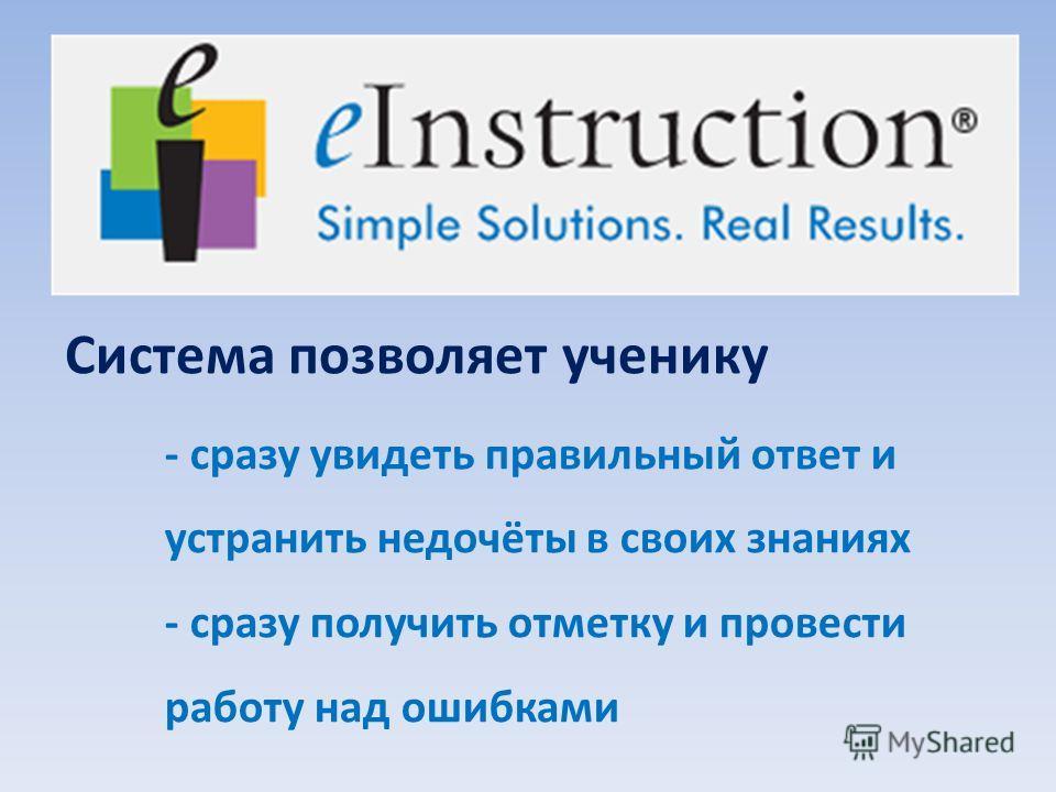 - сразу увидеть правильный ответ и устранить недочёты в своих знаниях - сразу получить отметку и провести работу над ошибками Система позволяет ученику