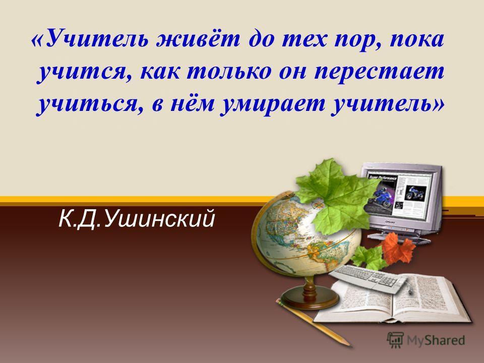 «Учитель живет до тех пор, пока учится, как только он перестаёт учиться, в нём умирает учитель «Учитель живёт до тех пор, пока учится, как только он перестает учиться, в нём умирает учитель» К.Д.Ушинский