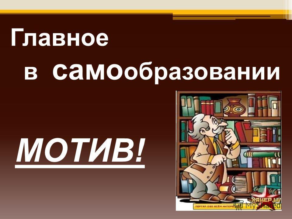 Главное в само образовании МОТИВ!