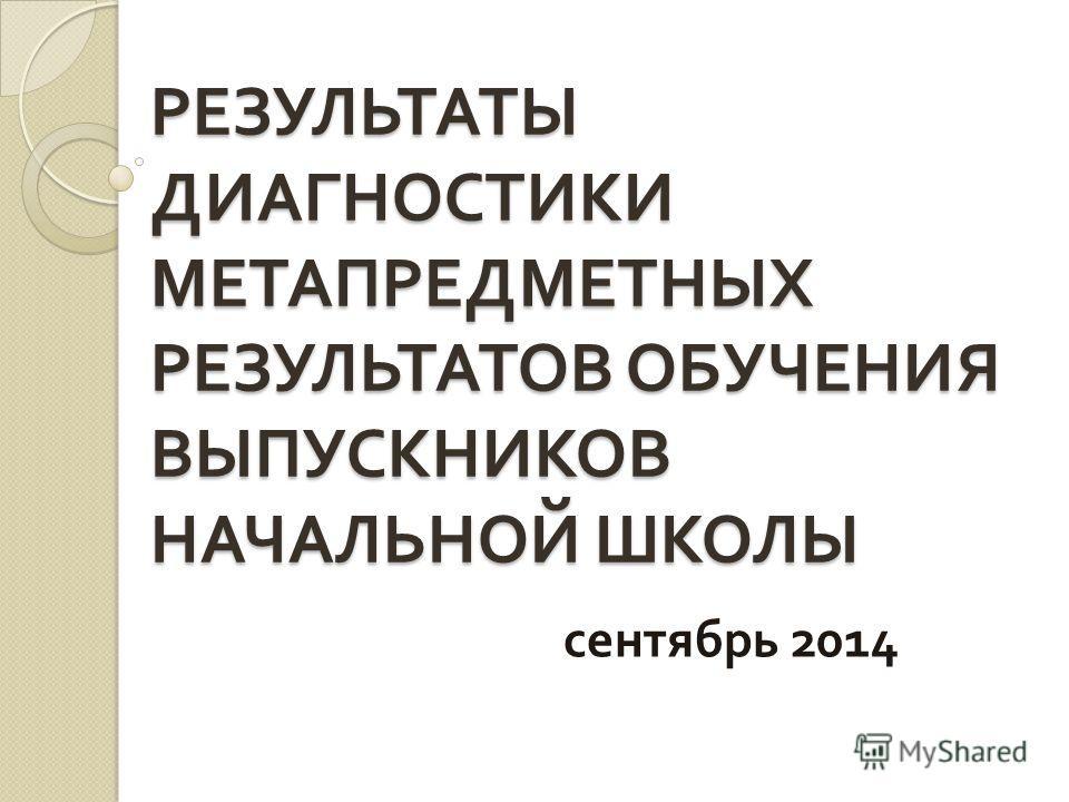 РЕЗУЛЬТАТЫ ДИАГНОСТИКИ МЕТАПРЕДМЕТНЫХ РЕЗУЛЬТАТОВ ОБУЧЕНИЯ ВЫПУСКНИКОВ НАЧАЛЬНОЙ ШКОЛЫ сентябрь 2014