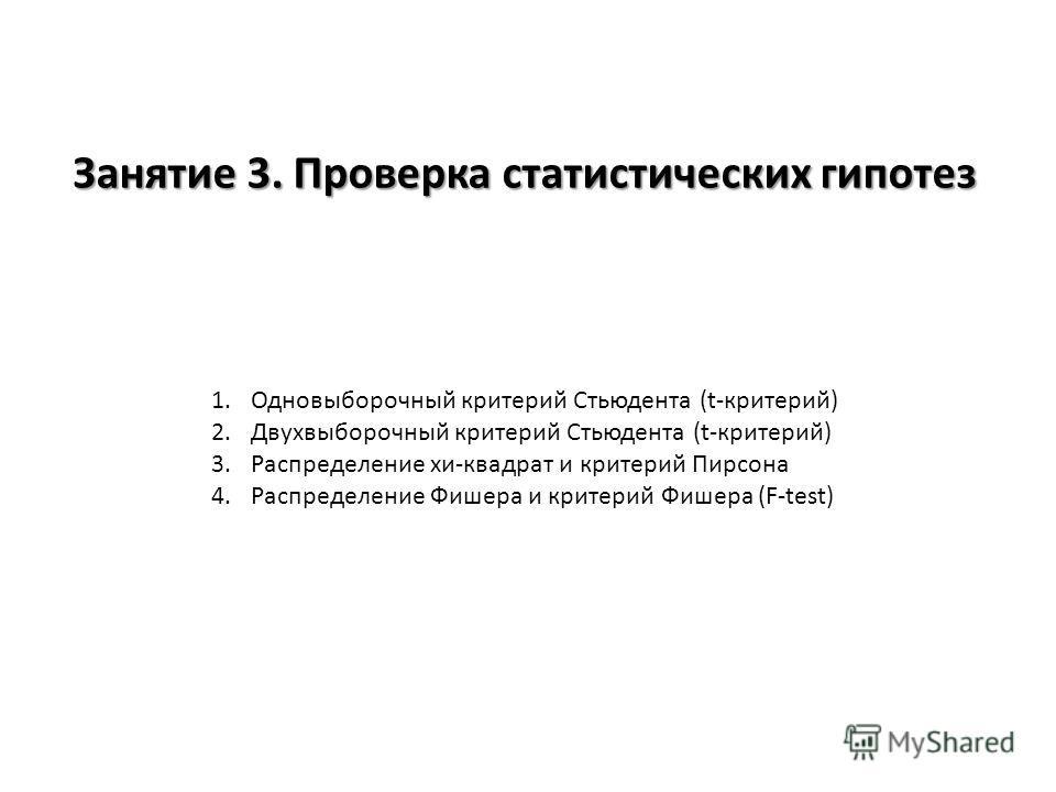 Занятие 3. Проверка статистических гипотез 1. Одновыборочный критерий Стьюдента (t-критерий) 2. Двухвыборочный критерий Стьюдента (t-критерий) 3. Распределение хи-квадрат и критерий Пирсона 4. Распределение Фишера и критерий Фишера (F-test)