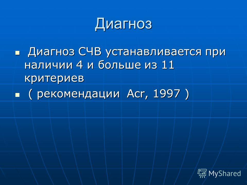 Диагноз Диагноз СЧВ устанавливается при наличии 4 и больше из 11 критериев Диагноз СЧВ устанавливается при наличии 4 и больше из 11 критериев ( рекомендации Аcr, 1997 ) ( рекомендации Аcr, 1997 )
