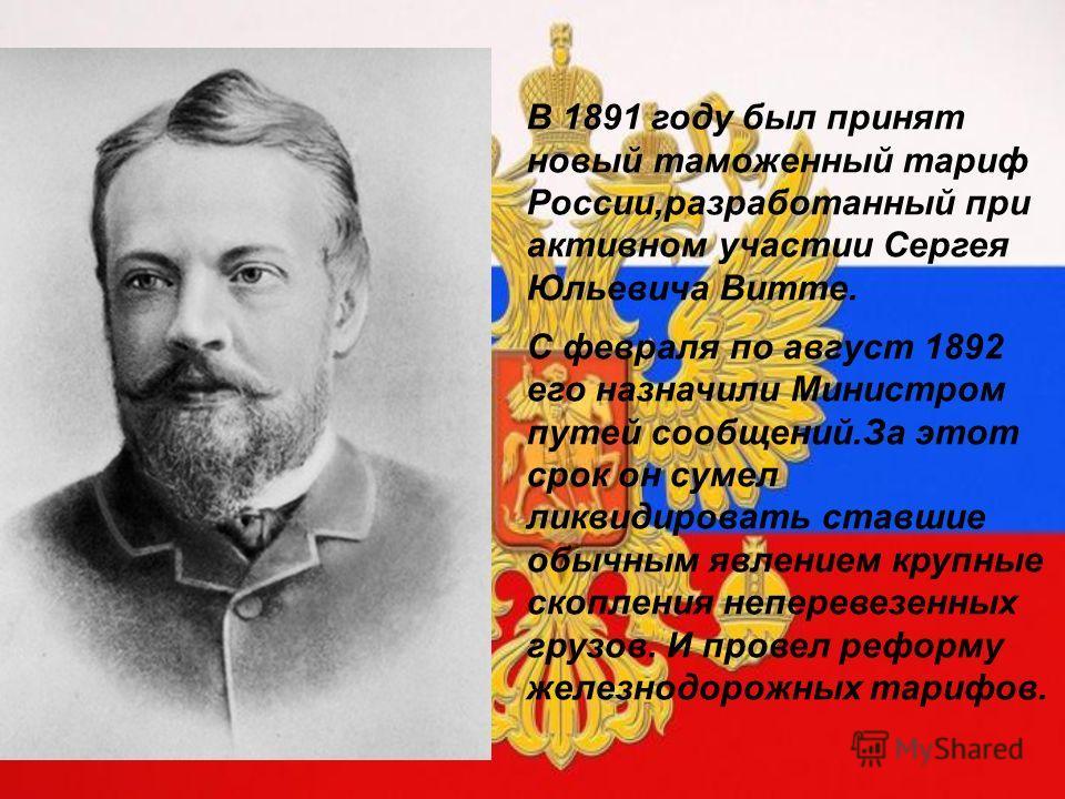 В 1891 году был принят новый таможенный тариф России,разработанный при активном участии Сергея Юльевича Витте. С февраля по август 1892 его назначили Министром путей сообщений.За этот срок он сумел ликвидировать ставшие обычным явлением крупные скопл