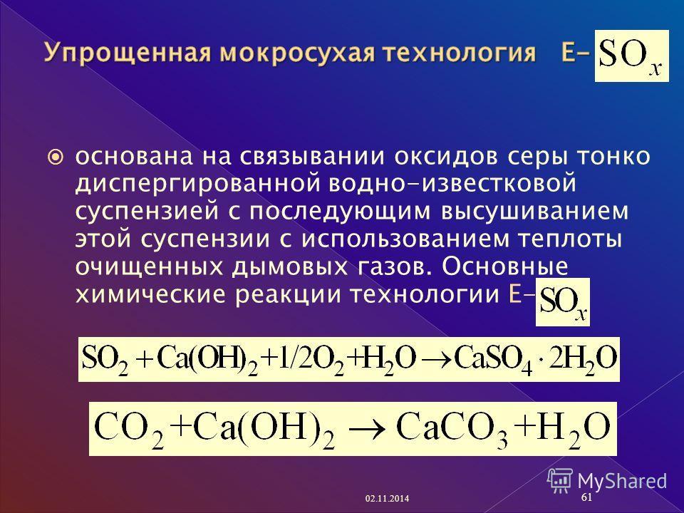 основана на связывании оксидов серы тонко диспергированной водно-известковой суспензией с последующим высушиванием этой суспензии с использованием теплоты очищенных дымовых газов. Основные химические реакции технологии Е- 02.11.2014 61