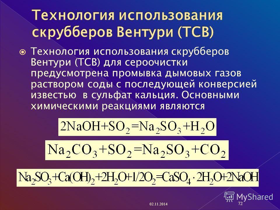 Технология использования скрубберов Вентури (ТСВ) для сероочистки предусмотрена промывка дымовых газов раствором соды с последующей конверсией известью в сульфат кальция. Основными химическими реакциями являются 02.11.2014 72