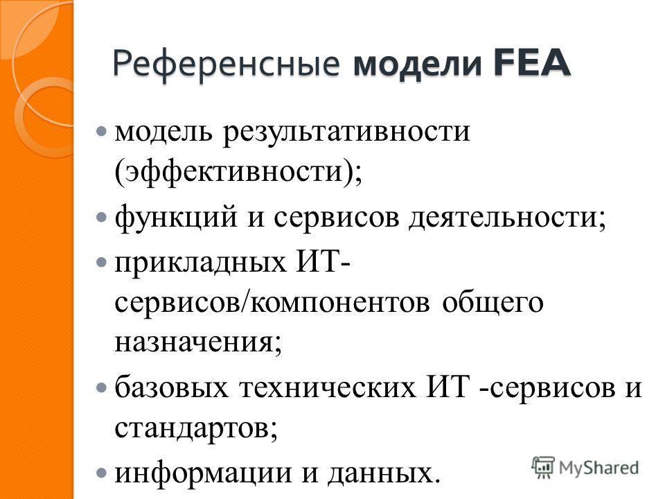 Референсные модели FEA модель результативности (эффективности); функций и сервисов деятельности; прикладных ИТ- сервисов/компонентов общего назначения; базовых технических ИТ -сервисов и стандартов; информации и данных.