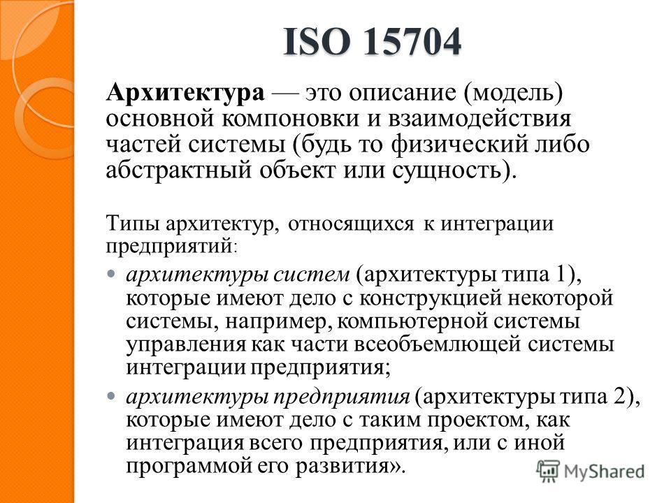 ISO 15704 Архитектура это описание (модель) основной компоновки и взаимодействия частей системы (будь то физический либо абстрактный объект или сущность). Типы архитектур, относящихся к интеграции предприятий : архитектуры систем (архитектуры типа 1)