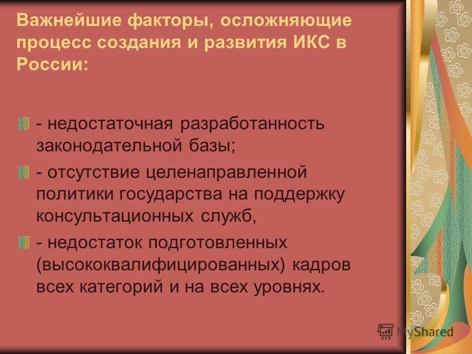 Важнейшие факторы, осложняющие процесс создания и развития ИКС в России: - недостаточная разработанность законодательной базы; - отсутствие целенаправленной политики государства на поддержку консультационных служб, - недостаток подготовленных (высоко