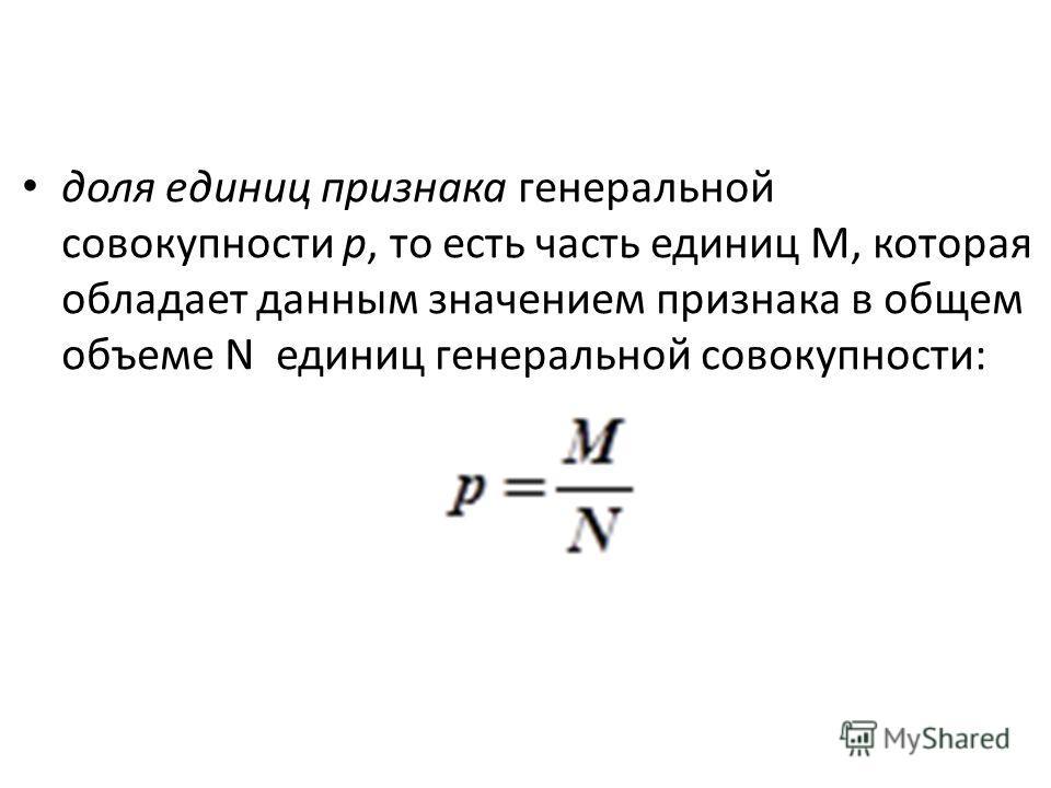 доля единиц признака генеральной совокупности р, то есть часть единиц М, которая обладает данным значением признака в общем объеме N единиц генеральной совокупности: