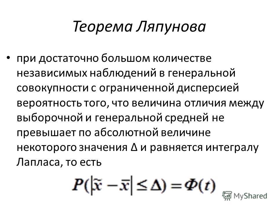 Теорема Ляпунова при достаточно большом количестве независимых наблюдений в генеральной совокупности с ограниченной дисперсией вероятность того, что величина отличия между выборочной и генеральной средней не превышает по абсолютной величине некоторог