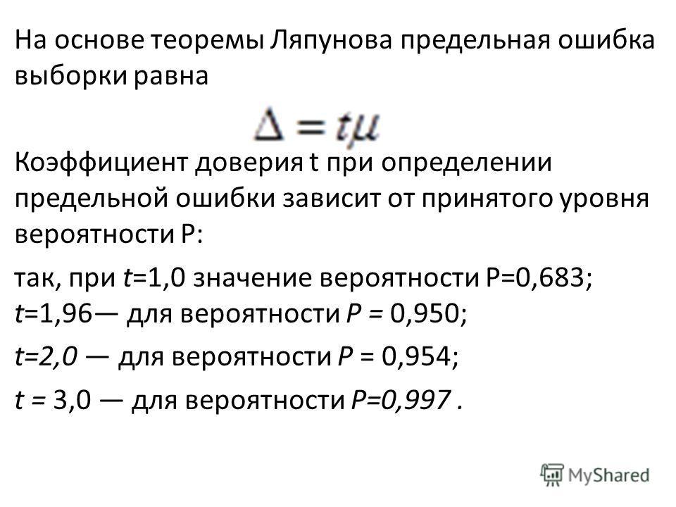 На основе теоремы Ляпунова предельная ошибка выборки равна Коэффициент доверия t при определении предельной ошибки зависит от принятого уровня вероятности Р: так, при t=1,0 значение вероятности Р=0,683; t=1,96 для вероятности Р = 0,950; t=2,0 для вер