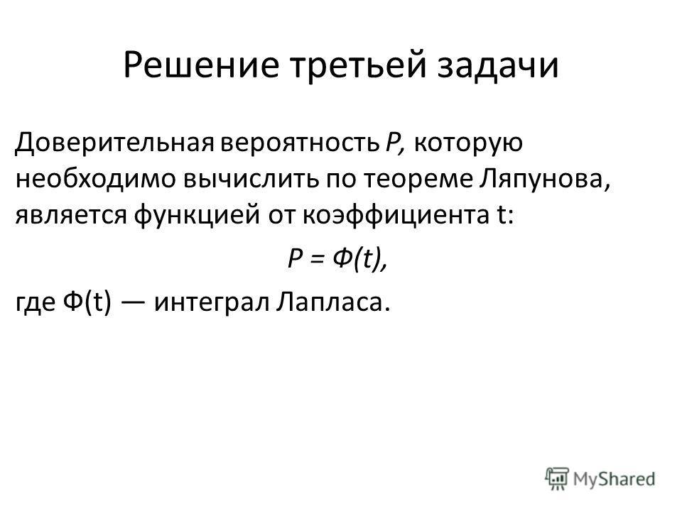 Решение третьей задачи Доверительная вероятность Р, которую необходимо вычислить по теореме Ляпунова, является функцией от коэффициента t: Р = Ф(t), где Ф(t) интеграл Лапласа.