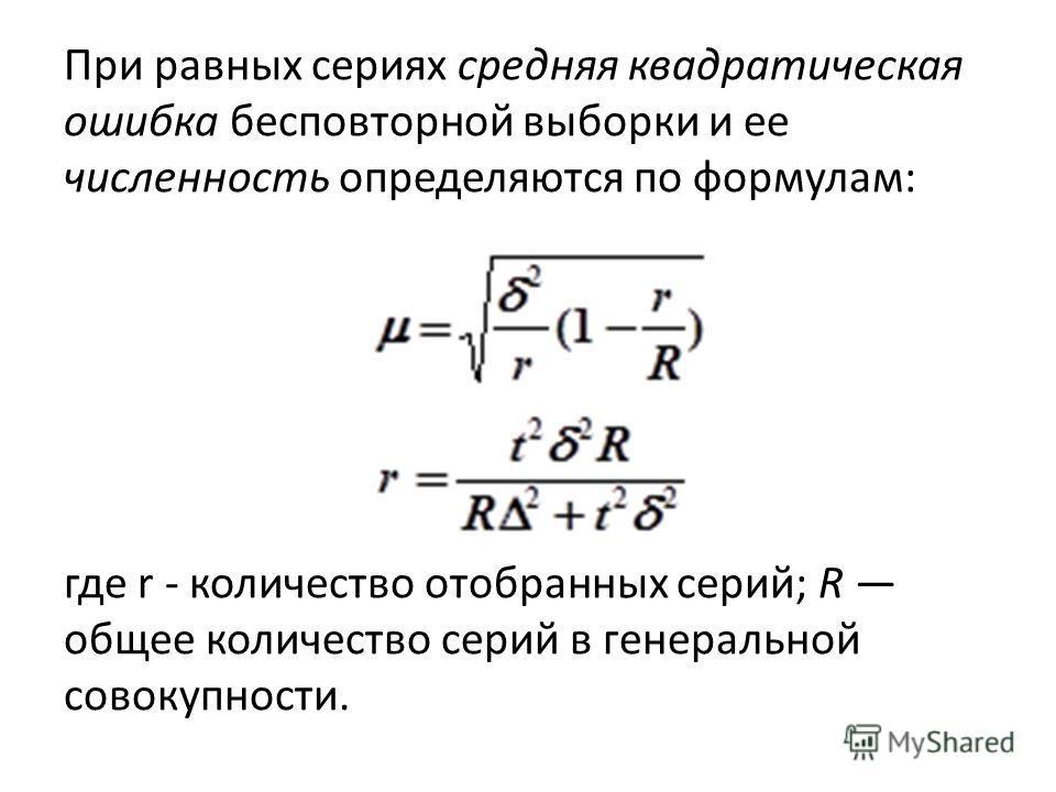 При равных сериях средняя квадратическая ошибка бесповторной выборки и ее численность определяются по формулам: где r - количество отобранных серий; R общее количество серий в генеральной совокупности.