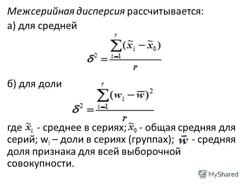 Межсерийная дисперсия рассчитывается: а) для средней б) для доли где - среднее в сериях; - общая средняя для серий; w i – доли в сериях (группах); - средняя доля признака для всей выборочной совокупности.
