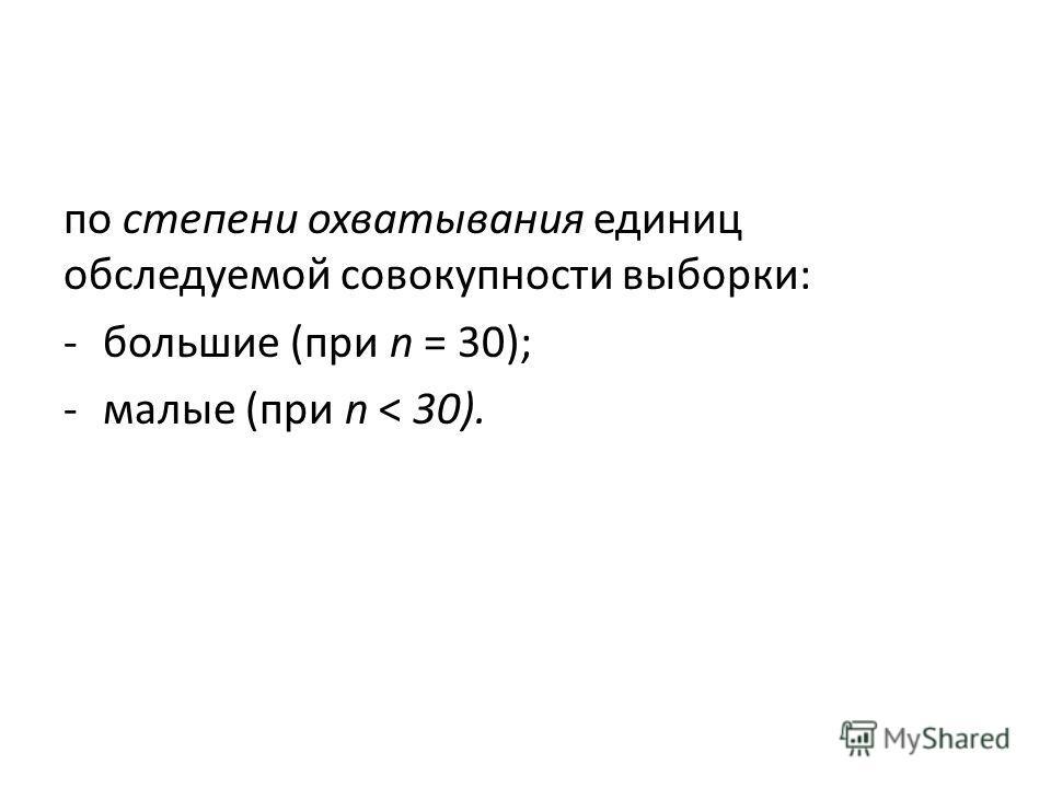 по степени охватывания единиц обследуемой совокупности выборки: -большие (при n = 30); -малые (при n < 30).