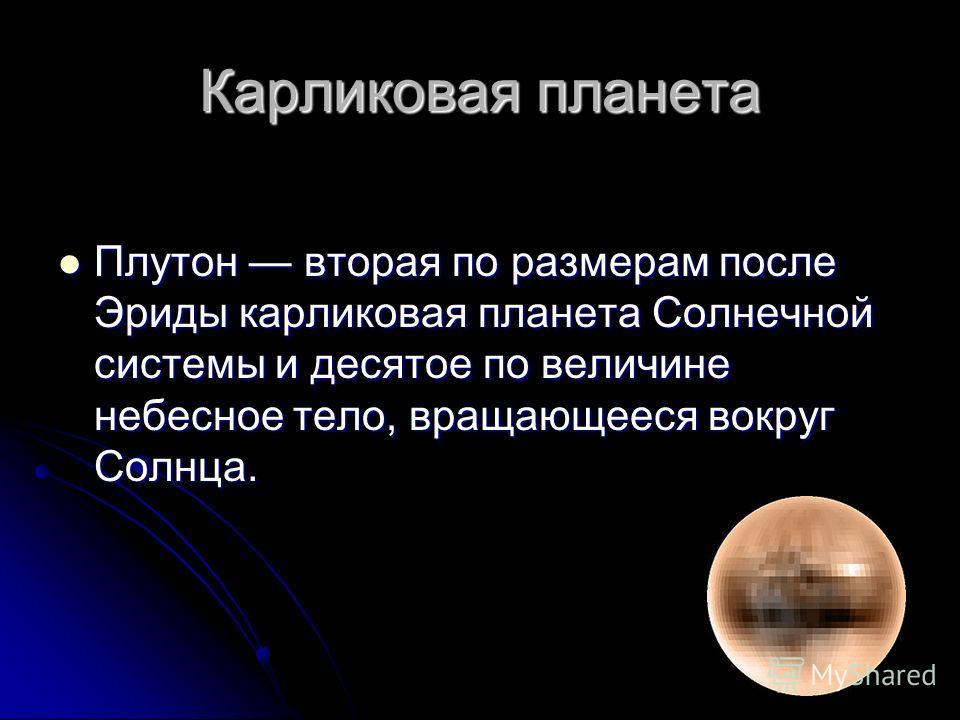 Карликовая планета Плутон вторая по размерам после Эриды карликовая планета Солнечной системы и десятое по величине небесное тело, вращающееся вокруг Солнца. Плутон вторая по размерам после Эриды карликовая планета Солнечной системы и десятое по вели