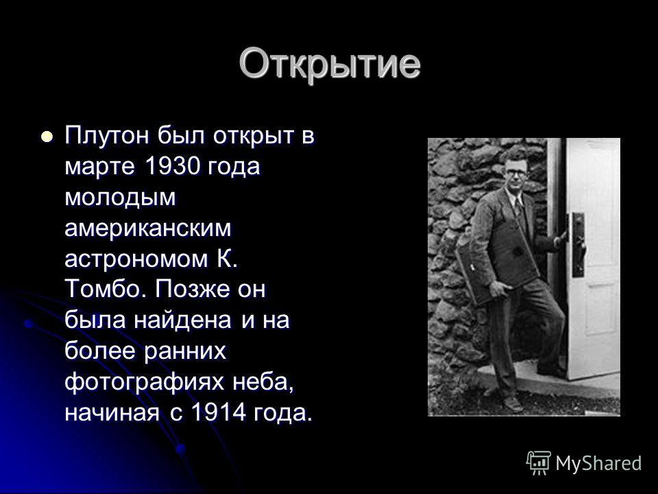 Открытие Плутон был открыт в марте 1930 года молодым американским астрономом К. Томбо. Позже он была найдена и на более ранних фотографиях неба, начиная с 1914 года. Плутон был открыт в марте 1930 года молодым американским астрономом К. Томбо. Позже