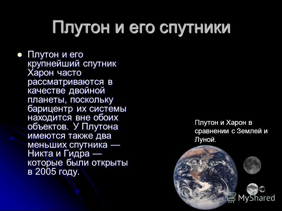 Плутон и его спутники Плутон и его крупнейший спутник Харон часто рассматриваются в качестве двойной планеты, поскольку барицентр их системы находится вне обоих объектов. У Плутона имеются также два меньших спутника Никта и Гидра которые были открыты